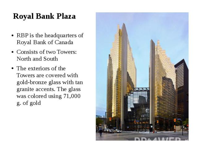 Royal Bank Plaza RBP is the headquarters of Royal Bank of Canada Consists of two Towers: North and South The exteriors of the Towers are covered with gold-bronze glass with tan granite accents. The glass was colored using 71,000 g. of gold
