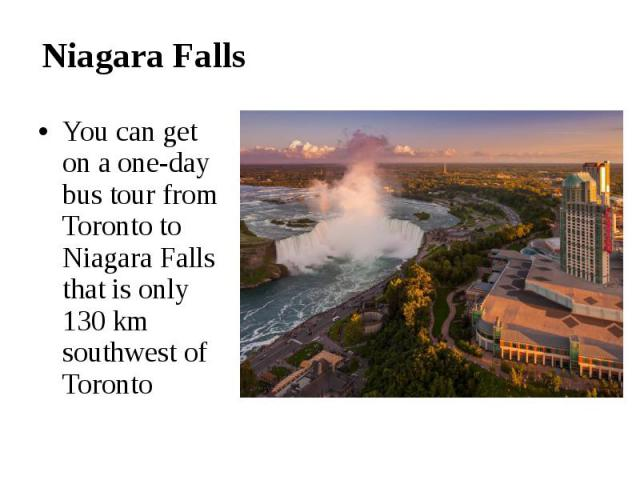 Niagara Falls You can get on a one-day bus tour from Toronto to Niagara Falls that is only 130 km southwest of Toronto