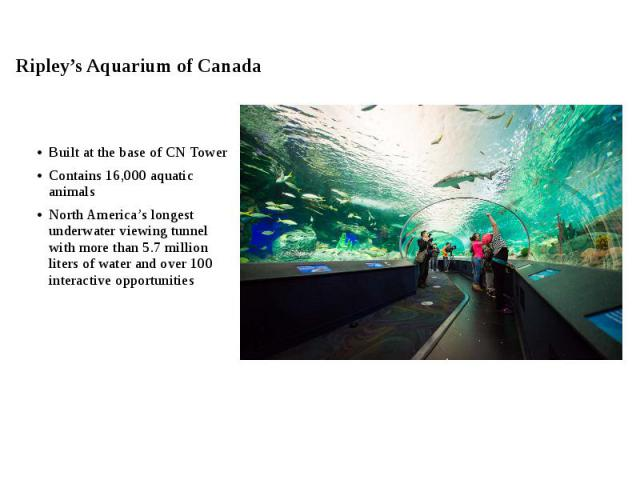 Ripley's Aquarium of Canada Built at the base of CN Tower Contains 16,000 aquatic animals North America's longest underwater viewing tunnel with more than 5.7 million liters of water and over 100 interactive opportunities