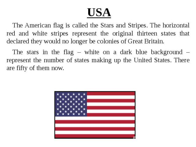 USA The American flag is called the Stars and Stripes. The horizontal red and white stripes represent the original thirteen states that declared they would no longer be colonies of Great Britain. The stars in the flag – white on a dark blue backgrou…