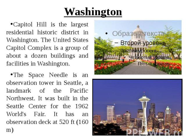 Washington Capitol Hill is the largest residential historic district in Washington. The United States Capitol Complex is a group of about a dozen buildings and facilities in Washington. The Space Needle is an observation tower in Seattle, a landmark…