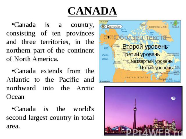 CANADA Canada is a country, consisting of ten provinces and three territories, in the northern part of the continent of North America. Canada extends from the Atlantic to the Pacific and northward into the Arctic Ocean Canada is the world's second l…