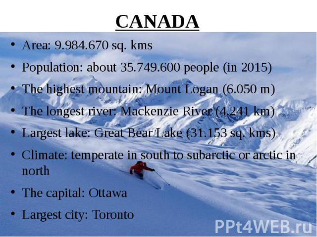 CANADA Area: 9.984.670 sq. kms Population: about 35.749.600 people (in 2015) The highest mountain: Mount Logan (6.050 m) The longest river: Mackenzie River (4.241 km) Largest lake: Great Bear Lake (31.153 sq. kms) Climate: temperate in south to suba…