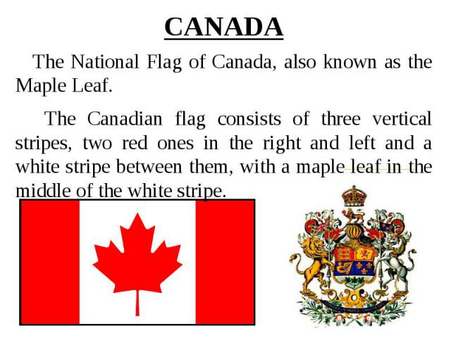 CANADA The National Flag of Canada, also known as the Maple Leaf. The Canadian flag consists of three vertical stripes, two red ones in the right and left and a white stripe between them, with a maple leaf in the middle of the white stripe.