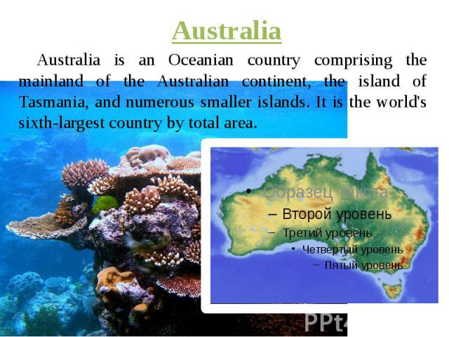 Australia Australia is an Oceanian country comprising the mainland of the Australian continent, the island of Tasmania, and numerous smaller islands. It is the world's sixth-largest country by total area.