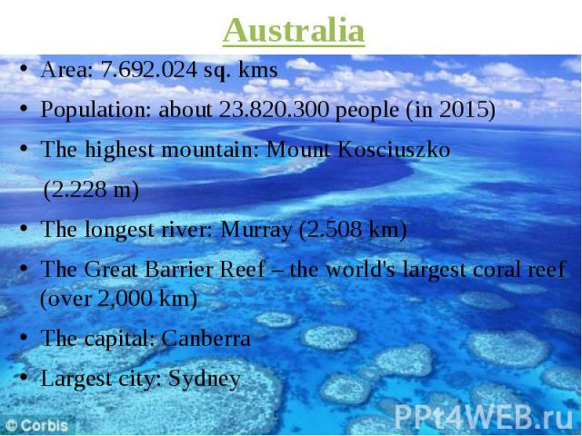 Australia Area: 7.692.024 sq. kms Population: about 23.820.300 people (in 2015) The highest mountain: Mount Kosciuszko (2.228 m) The longest river: Murray (2.508 km) The Great Barrier Reef – the world's largest coral reef (over 2,000 km) The capital…