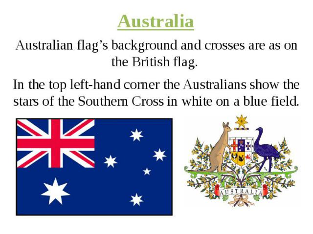 Australia Australian flag's background and crosses are as on the British flag. In the top left-hand corner the Australians show the stars of the Southern Cross in white on a blue field.