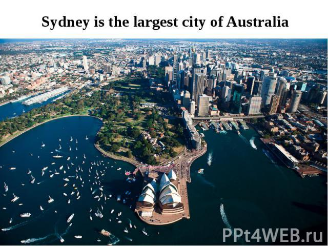 Sydney is the largest city of Australia
