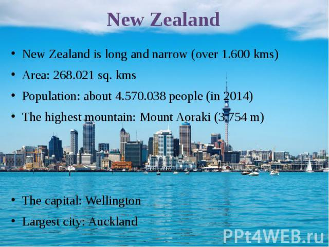 New Zealand New Zealand is long and narrow (over 1.600 kms) Area: 268.021 sq. kms Population: about 4.570.038 people (in 2014) The highest mountain: Mount Aoraki (3.754 m) The capital: Wellington Largest city: Auckland