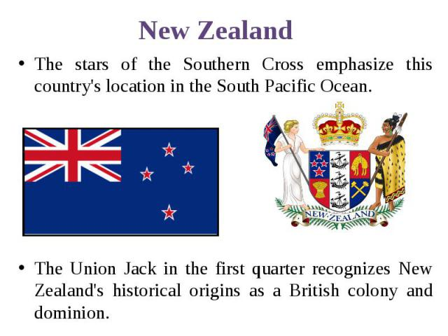 New Zealand The stars of the Southern Cross emphasize this country's location in the South Pacific Ocean. The Union Jack in the first quarter recognizes New Zealand's historical origins as a British colony and dominion.