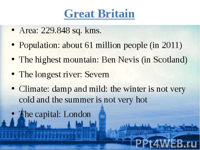 Great Britain Area: 229.848 sq. kms. Population: about 61 million people (in 2011) The highest mountain: Ben Nevis (in Scotland) The longest river: Severn Climate: damp and mild: the winter is not very cold and the summer is not very hot The capital…