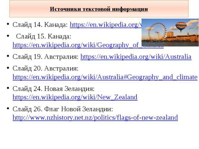 Источники текстовой информации Слайд 14. Канада: https://en.wikipedia.org/wiki/Canada Слайд 15. Канада: https://en.wikipedia.org/wiki/Geography_of_Canada Слайд 19. Австралия: https://en.wikipedia.org/wiki/Australia Слайд 20. Австралия: https://en.wi…
