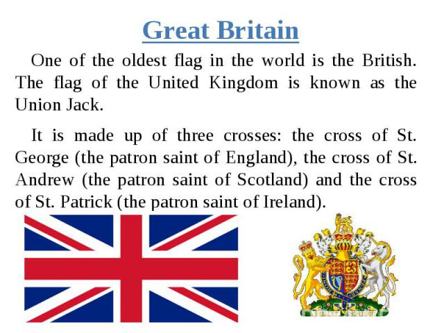 Great Britain One of the oldest flag in the world is the British. The flag of the United Kingdom is known as the Union Jack. It is made up of three crosses: the cross of St. George (the patron saint of England), the cross of St. Andrew (the patron s…