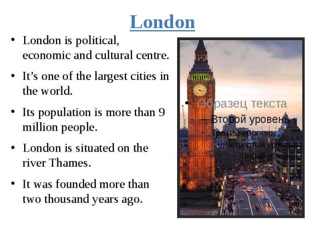 London London is political, economic and cultural centre. It's one of the largest cities in the world. Its population is more than 9 million people. London is situated on the river Thames. It was founded more than two thousand years ago.