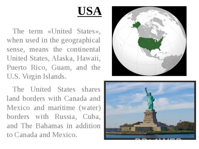 USA The term «United States», when used in the geographical sense, means the continental United States, Alaska, Hawaii, Puerto Rico, Guam, and the U.S. Virgin Islands. The United States shares land borders with Canada and Mexico and maritime (water)…