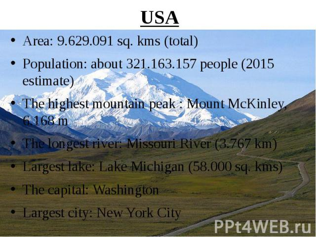 USA Area: 9.629.091 sq. kms (total) Population: about 321.163.157 people (2015 estimate) The highest mountain peak : Mount McKinley, 6.168 m The longest river: Missouri River (3.767 km) Largest lake: Lake Michigan (58.000 sq. kms) The capital: Washi…