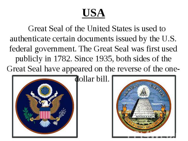 USA Great Seal of the United States is used to authenticate certain documents issued by the U.S. federal government. The Great Seal was first used publicly in 1782. Since 1935, both sides of the Great Seal have appeared on the reverse of the one-dol…