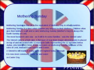 Mothering Sunday in the UK is the equivalent of Mothers` Day in other countries.