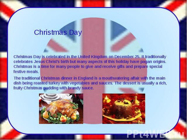Christmas Day is celebrated in the United Kingdom on December 25. It traditionally celebrates Jesus Christ's birth but many aspects of this holiday have pagan origins. Christmas is a time for many people to give and receive gifts and prepare special…