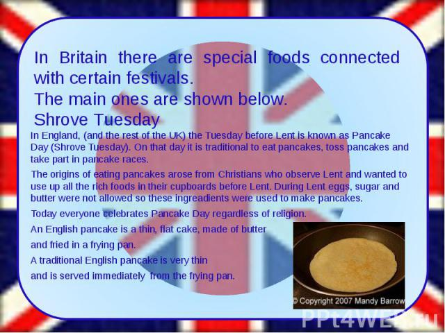 In England, (and the rest of the UK) the Tuesday beforeLentis known asPancake Day(Shrove Tuesday). On that day it is traditional to eat pancakes, toss pancakes and take part in pancake races. The origins of eating pancakes ar…