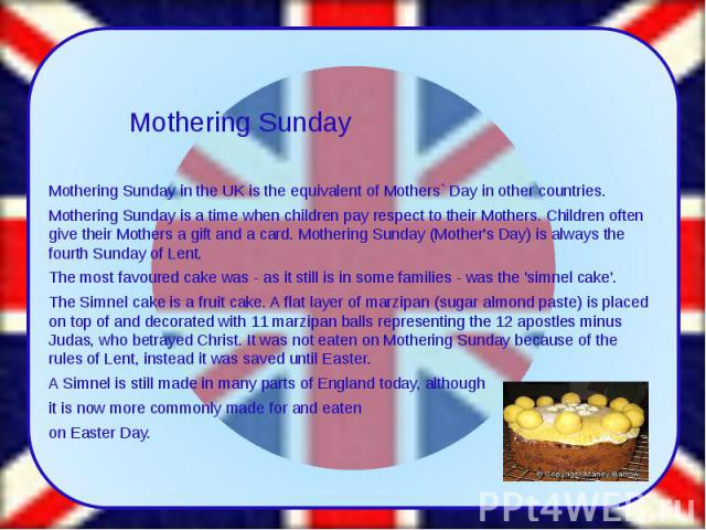 Mothering Sunday in the UK is the equivalent of Mothers` Day in other countries. Mothering Sunday in the UK is the equivalent of Mothers` Day in other countries. Mothering Sunday is a time when children pay respect to their Mothers. Children often g…