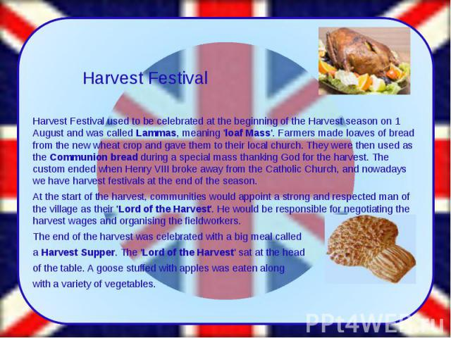 Harvest Festival used to be celebrated at the beginning of the Harvest season on 1 August and was calledLammas, meaning 'loaf Mass'. Farmers made loaves of bread from the new wheat crop and gave them to their local church. They were then used …