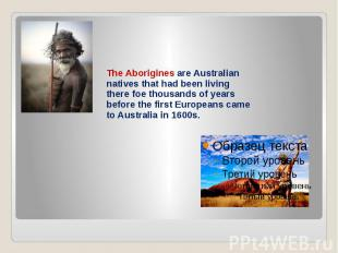 The Aborigines are Australian natives that had been living there foe thousands o
