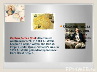 Captain James Cook discovered Australia in 1770. In 1901 Australia became a nati