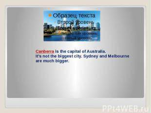 Canberra is the capital of Australia. It's not the biggest city. Sydney and Melb
