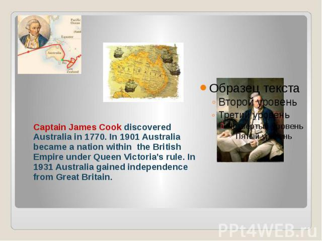 Captain James Cook discovered Australia in 1770. In 1901 Australia became a nation within the British Empire under Queen Victoria's rule. In 1931 Australia gained independence from Great Britain.