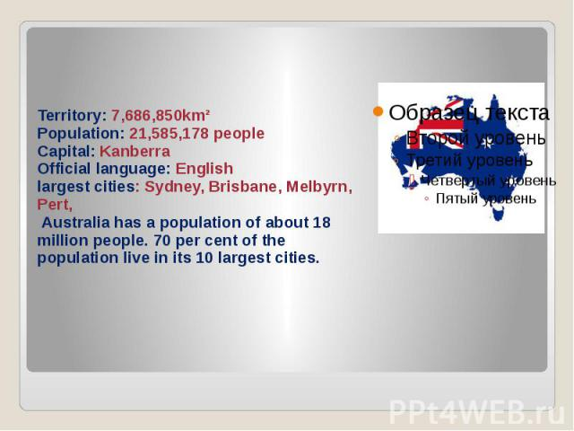 Territory: 7,686,850km² Population: 21,585,178 people Capital: Kanberra Official language: English largest cities: Sydney, Brisbane, Melbyrn, Pert, Australia has a population of about 18 million people. 70 per cent of the population live in its 10 l…