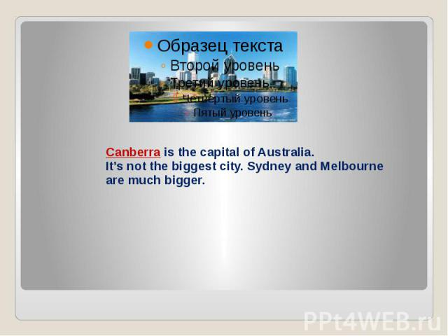 Canberra is the capital of Australia. It's not the biggest city. Sydney and Melbourne are much bigger.