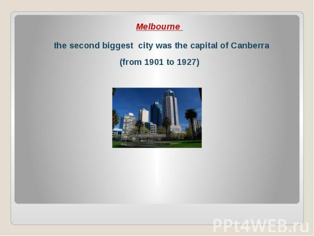 Melbourne Melbourne the second biggest city was the capital of Canberra (from 1901 to 1927)