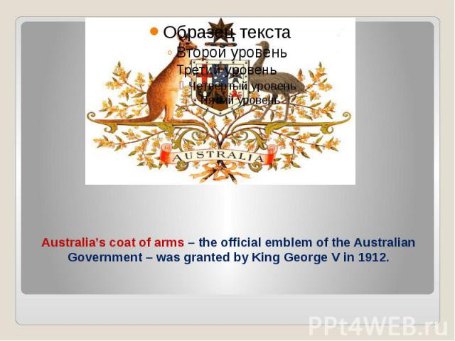 Australia's coat of arms – the official emblem of the Australian Government – was granted by King George V in 1912.