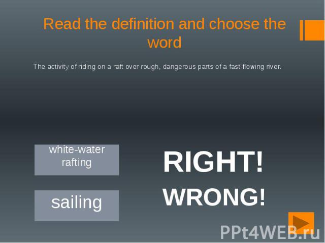 Read the definition and choose the word The activity of riding on a raft over rough, dangerous parts of a fast-flowing river.