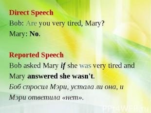 Direct Speech Bob: Are you very tired, Mary? Mary: No. Reported Speech Bob asked