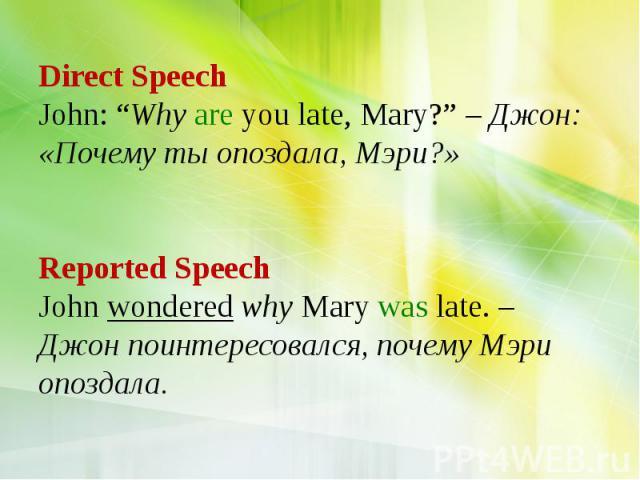"Direct Speech John: ""Why are you late, Mary?"" – Джон: «Почему ты опоздала, Мэри?» Reported Speech John wondered why Mary was late. – Джон поинтересовался, почему Мэри опоздала."