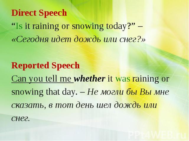 "Direct Speech ""Is it raining or snowing today?"" – «Сегодня идет дождь или снег?» Reported Speech Can you tell me whether it was raining or snowing that day. – Не могли бы Вы мне сказать, в тот день шел дождь или снег."