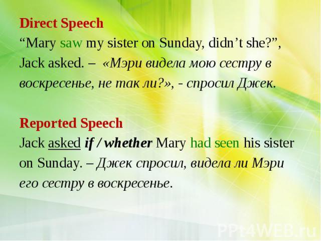 "Direct Speech ""Mary saw my sister on Sunday, didn't she?"", Jack asked. – «Мэри видела мою сестру в воскресенье, не так ли?», - спросил Джек. Reported Speech Jack asked if / whether Mary had seen his sister on Sunday. – Джек спросил, видела ли Мэри е…"