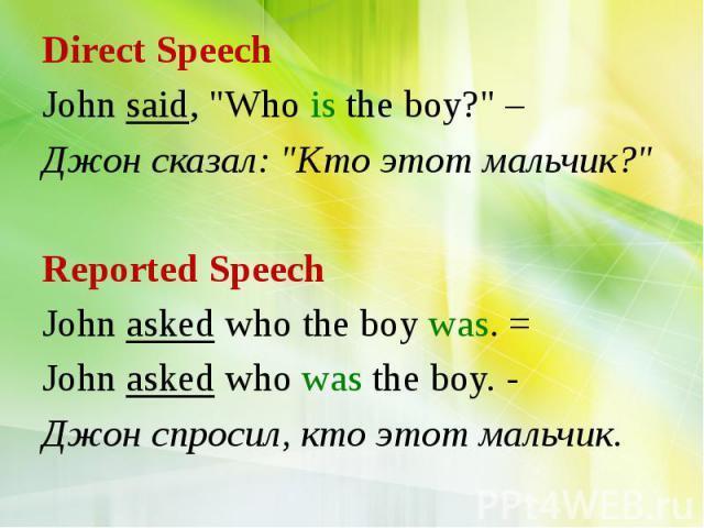 "Direct Speech John said, ""Who is the boy?"" – Джон сказал: ""Кто этот мальчик?"" Reported Speech John asked who the boy was. = John asked who was the boy. - Джон спросил, кто этот мальчик."