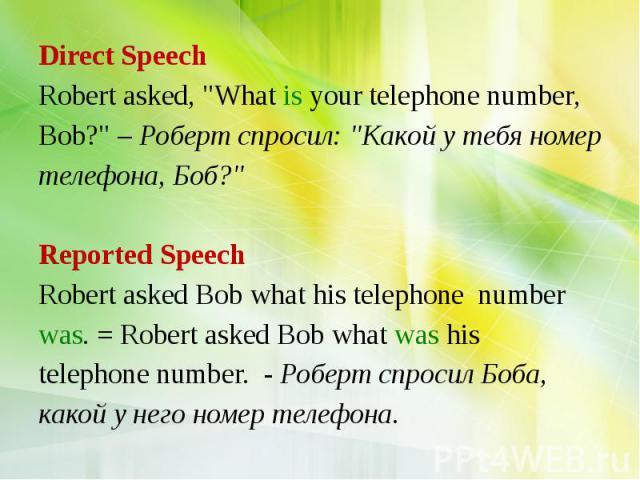 "Direct Speech Robert asked, ""What is your telephone number, Bob?"" – Роберт спросил: ""Какой у тебя номер телефона, Боб?"" Reported Speech Robert asked Bob what his telephone number was. = Robert asked Bob what was his telephone num…"
