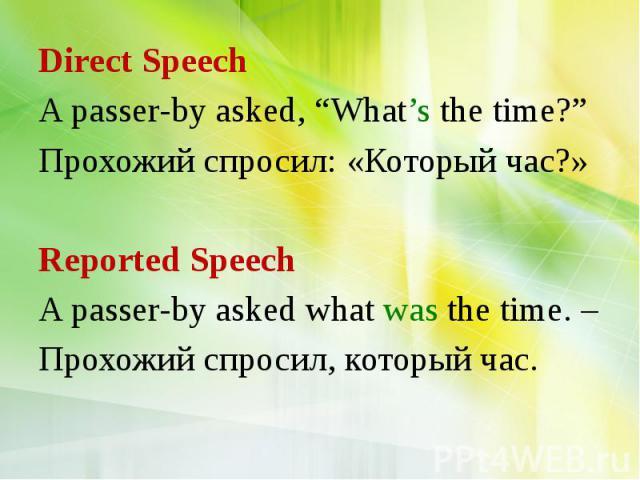 "Direct Speech A passer-by asked, ""What's the time?"" Прохожий спросил: «Который час?» Reported Speech A passer-by asked what was the time. – Прохожий спросил, который час."