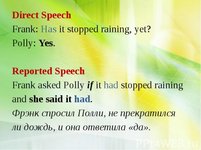 Direct Speech Frank: Has it stopped raining, yet? Polly: Yes. Reported Speech Frank asked Polly if it had stopped raining and she said it had. Фрэнк спросил Полли, не прекратился ли дождь, и она ответила «да».