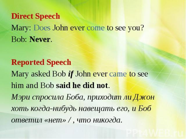 Direct Speech Mary: Does John ever come to see you? Bob: Never. Reported Speech Mary asked Bob if John ever came to see him and Bob said he did not. Мэри спросила Боба, приходит ли Джон хоть когда-нибудь навещать его, и Боб ответил «нет» / , что никогда.
