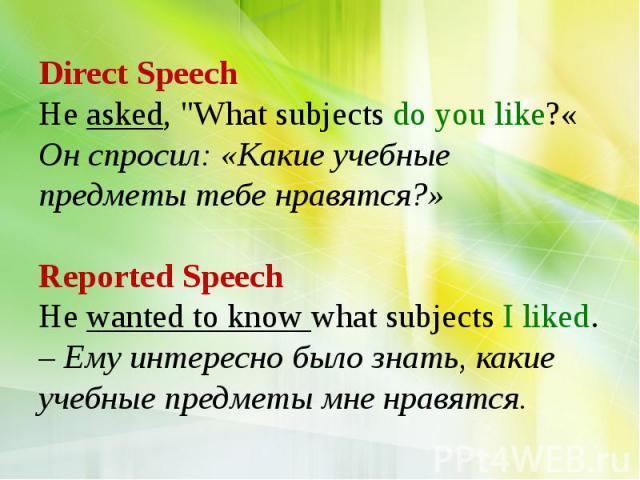 "Direct Speech He asked, ""What subjects do you like?« Он спросил: «Какие учебные предметы тебе нравятся?» Reported Speech He wanted to know what subjects I liked. – Ему интересно было знать, какие учебные предметы мне нравятся."