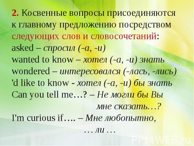 2. Косвенные вопросы присоединяются к главному предложению посредством следующих слов и словосочетаний: asked – спросил (-а, -и) wanted to know – хотел (-а, -и) знать wondered – интересовался (-лась, -лись) 'd like to know - хотел (-а, -и) бы знать …