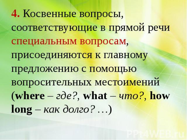 4. Косвенные вопросы, соответствующие в прямой речи специальным вопросам, присоединяются к главному предложению с помощью вопросительных местоимений (where – где?, what – что?, how long – как долго? …)