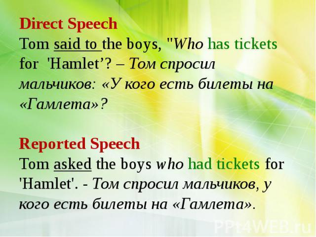"Direct Speech Tom said to the boys, ""Who has tickets for 'Hamlet'? – Том спросил мальчиков: «У кого есть билеты на «Гамлета»? Reported Speech Tom asked the boys who had tickets for 'Hamlet'. - Том спросил мальчиков, у кого есть билеты на «Гамлета»."