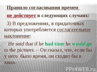 Правило согласования времен не действует в следующих случаях: 3) В предложениях,