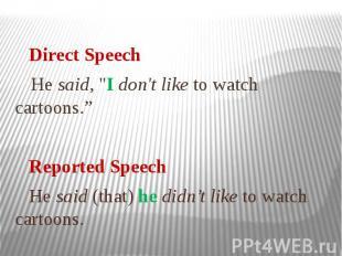 "Direct Speech He said, ""I don't like to watch cartoons."" Reported Speech He"